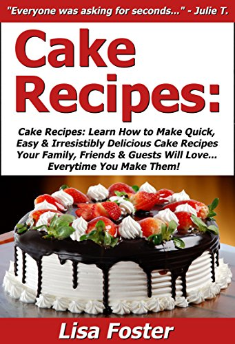 Lisa Foster - Cake Recipes: Learn How to Make Quick, Easy & Irresistibly Delicious Cake Recipes Your Family, Friends & Guests Will Love... Everytime You Make Them! (English Edition)