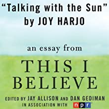 Talking with the Sun: A 'This I Believe' Essay (       UNABRIDGED) by Joy Harjo