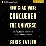 How Star Wars Conquered the Universe: The Past, Present, and Future of a Multibillion Dollar Franchise (       UNABRIDGED) by Chris Taylor Narrated by Nick Podehl