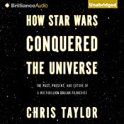 How Star Wars Conquered the Universe: The Past, Present, and Future of a Multibillion Dollar Franchise | [Chris Taylor]