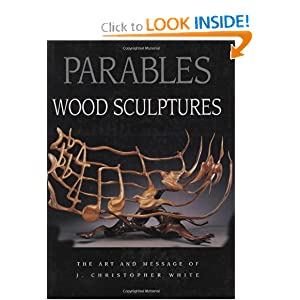 Parables: Wood Sculptures: The Art and Message of J. Christopher White J Christopher White