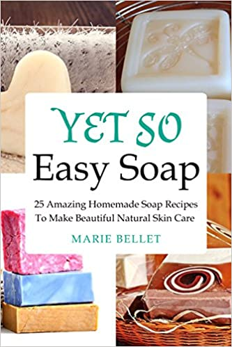 Yet So Easy Soap: 25 Amazing Homemade Soap Recipes To Make Beautiful Natural Skin Care
