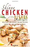 The Skinny Chicken Dishes Recipe Book: Low Calorie Chicken Recipes under 300, 400 And 500 Calories