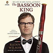 The Bassoon King: My Life in Art, Faith, and Idiocy (       UNABRIDGED) by Rainn Wilson Narrated by Rainn Wilson