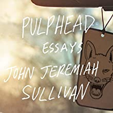 Pulphead: Essays (       UNABRIDGED) by John Jeremiah Sullivan Narrated by John Jeremiah Sullivan