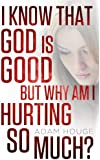 I Know That God Is Good But Why Am I Hurting So Much?