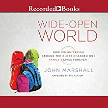 Wide-Open World: How Volunteering Around the Globe Changed One Family's Lives Forever (       UNABRIDGED) by John Marshall Narrated by John Marshall