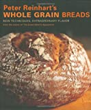 Image of Peter Reinhart's Whole Grain Breads: New Techniques, Extraordinary Flavor