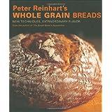 Peter Reinhart's Whole Grain Breads: New Techniques, Extraordinary Flavor ~ Peter Reinhart