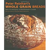 "Peter Reinhart's Whole Grain Breads: New Techniques, Extraordinary Flavorvon ""Peter Reinhart"""