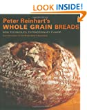Peter Reinhart's Wholegrain Breads: New Techniques, Extraordinary Flavor