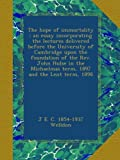 The hope of immortality : an essay incorporating the lectures delivered before the University of Cambridge upon the foundation of the Rev. John Hulse ... Michaelmas term, 1897 and the Lent term, 1898