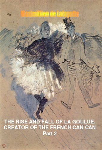 The Rise and Fall of La Goulue Creator of the French Can Can. Part 2 (Louise Weber queen of the the Parisian cabarets)