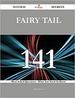 Fairy Tail 141 Success Secrets: 141 Most Asked Questions On Fairy Tail - What You Need To Know