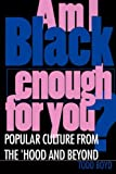 Am I Black Enough for You?: Popular Culture from the Hood and Beyond
