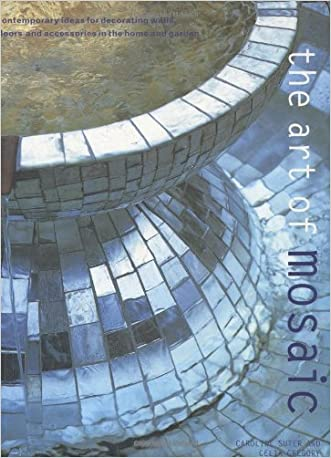 Art of Mosaic: Contemporary Ideas for Decorating Walls, Floors and Accessories in the Home and Garden written by Caroline Suter