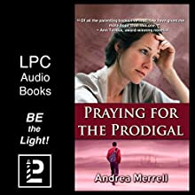 Praying for the Prodigal: Encouragement and Practical Advice While Waiting for the Prodigal to Return Audiobook by Andrea Merrell Narrated by Lynn P. Armocida