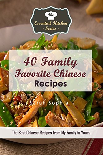 40 Family Favorite Chinese Recipes: The Best Chinese Recipes from My Family to Yours (The Essential Kitchen Series Book 125) by Sarah Sophia