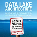 Data Lake Architecture: Designing the Data Lake and Avoiding the Garbage Dump | Bill Inmon