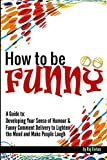 img - for How to Be Funny: A Guide to Developing Your Sense of Humour and Funny Comment Delivery to Lighten the Mood and Make People Laugh book / textbook / text book