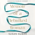 Memoir of a Debulked Woman: Enduring Ovarian Cancer   Susan Gubar