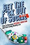 Get the F*ck Out Of Social Media - How To Overcome Internet Addiction and Start Living Healthy Life: Internet Addiction, Twitter, Youtube, Social Media, ... Addiction Recovery, Facebook, Social Media)