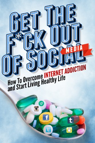 Get the F*ck Out Of Social Media – How To Overcome Internet Addiction and Start Living Healthy Life: Internet Addiction, Twitter, Youtube, Social Media, … Addiction Recovery, Facebook, Social Media)