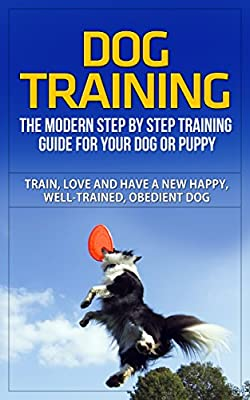 Dog Training: The Modern Step by Step Training Guide For Your Dog or Puppy - Train, Love and Have A New Happy, Well-Trained, Obedient Dog (Dog Training, ... Dog Training Books, Dog Training Handbook)