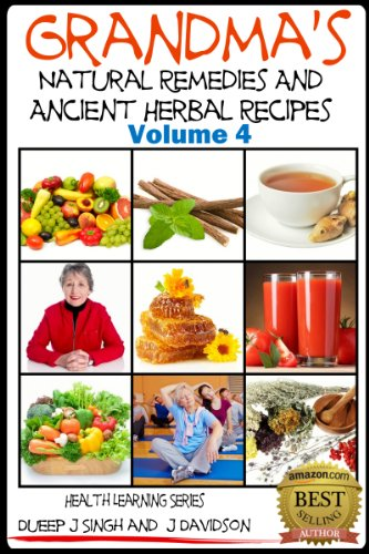 Grandma'S Natural Remedies And Ancient Herbal Recipes - Volume 4 (Health Learning Series Book 31)
