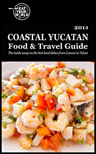 Eat Your World's Coastal Yucatan Food & Travel Guide: The inside scoop on the best local dishes from Cancún to Tulum