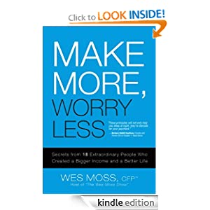Free Kindle Book: Make More, Worry Less: Secrets from 18 Extraordinary People Who Created a Bigger Income and a Better Life, by Wes Moss. Publisher: FT Press; 1 edition (January 18, 2008)