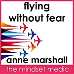 Flying Without Fear: Self-Hypnosis For Anxiety Release And Relaxation Before And During Your Flight | Anne Marshall