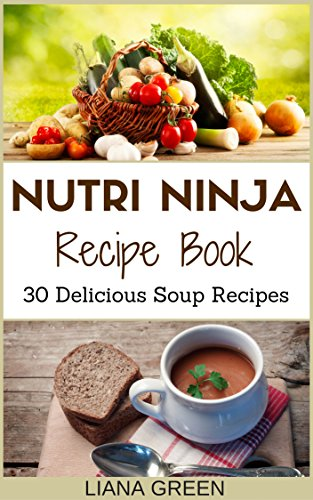 Nutri Ninja Recipe Book: 30 Delicious Soup Recipes (Nutri Ninja Recipes Book 2) by Liana Green