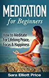 Meditation For Beginners: How to Meditate For Lifelong Peace, Focus and Happiness (Mindfulness, Meditation Techniques)