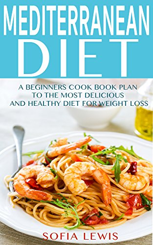 Mediterranean Diet Plan: A Beginners Cook Book plan to the Most Delicious and Healthy Diet for Weight Loss (Med Diet) (Mediterranean Diet Recipes)
