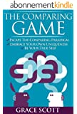 The Comparing Game: Escape The Comparing Paradigm, Embrace Your Own Uniqueness, Be Your True Self (Get Out of The Comparing Mentality) (English Edition)