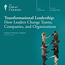 Transformational Leadership: How Leaders Change Teams, Companies, and Organizations  by The Great Courses, Michael A. Roberto Narrated by Professor Michael A. Roberto