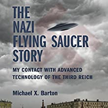 The Nazi Flying Saucer Story: My Contact With Advanced Technology of the Third Reich (       UNABRIDGED) by Michael X. Barton Narrated by Nicholas Barker