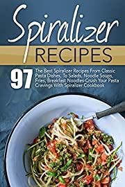 Spiralizer Recipes: 97 The Best Spiralizer Recipes From Classic Pasta Dishes, To Salads, Noodle Soups, Fries, Breakfast Noodles-Crush Your Pasta Cravings ... Book, Spiralizer, Spiralizer Cookbook)