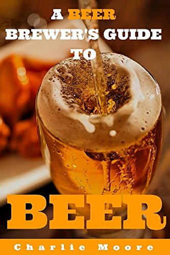 A Beer Brewer's Guide to Beer: Top 101 Q&A's for Beer Brewing, Beer Recipes and Everything Beer (Charlie's 101 Q&A's) by Mr Charlie Moore
