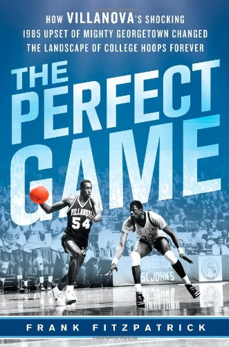 The Perfect Game: How Villanova's Shocking 1985 Upset of Mighty Georgetown Changed the Landscape of College Hoops Foreve