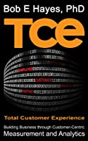 TCE: Total Customer Experience - Building Business through Customer-Centric Measurement and Analytics (English Edition)