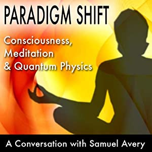Paradigm Shift: Consciousness, Meditation and Quantum Physics: A Conversation with Samuel Avery | [Samuel Avery]