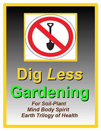 Dig Less Gardening: For Soil-Plant Mind Body Spirit Earth Trilogy of Health PDF