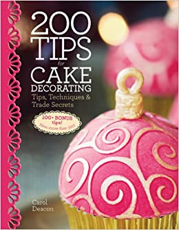 Cake Decorating Tips Book : 200 Tips for Cake Decorating: Tips, Techniques and Trade Secrets: Carol Deacon: 9781770852020 ...