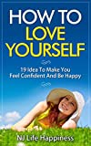 How To Love Yourself : Feel Confident And Be Happy: (Love Yourself Like Your Life and How To Love Yourself)