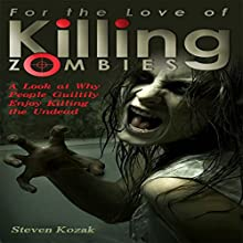 For the Love of Killing Zombies: A Look at Why People Guiltily Enjoy Killing the Undead Audiobook by Steven Kozak Narrated by Kevin Theis