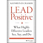 Lead Positive: What Highly Effective Leaders See, Say, and Do | Kathryn D. Cramer