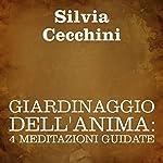Giardinaggio dell'anima [Soul Gardening]: 4 meditazioni guidate | Silvia Cecchini