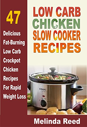 Low Carb Chicken Slow Cooker Recipes: 47 Delicious Fat-Burning Low Carb Crockpot Chicken Recipes For Rapid Weight Loss by Melinda Reed